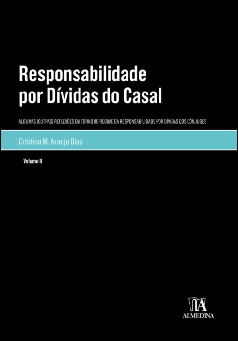Responsabilidade por Dívidas do Casal - Algumas (Outras) Reflexões em Torno do Regime da Responsabilidade por Dívidas dos Cônjuges - Volume II