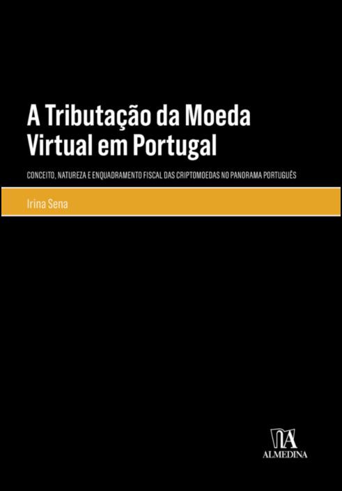 A Tributação da Moeda Virtual em Portugal - Conceito, Natureza e Enquadramento Fiscal das Criptomoedas no Panorama Português