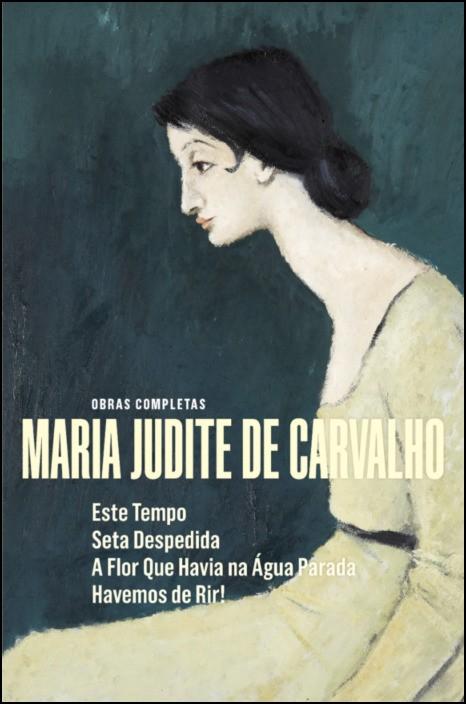 Obras Completas de Maria Judite de Carvalho - vol. V - Este Tempo - Seta Despedida - A Flor que Havia na Água Parada - Havemos de Rir!